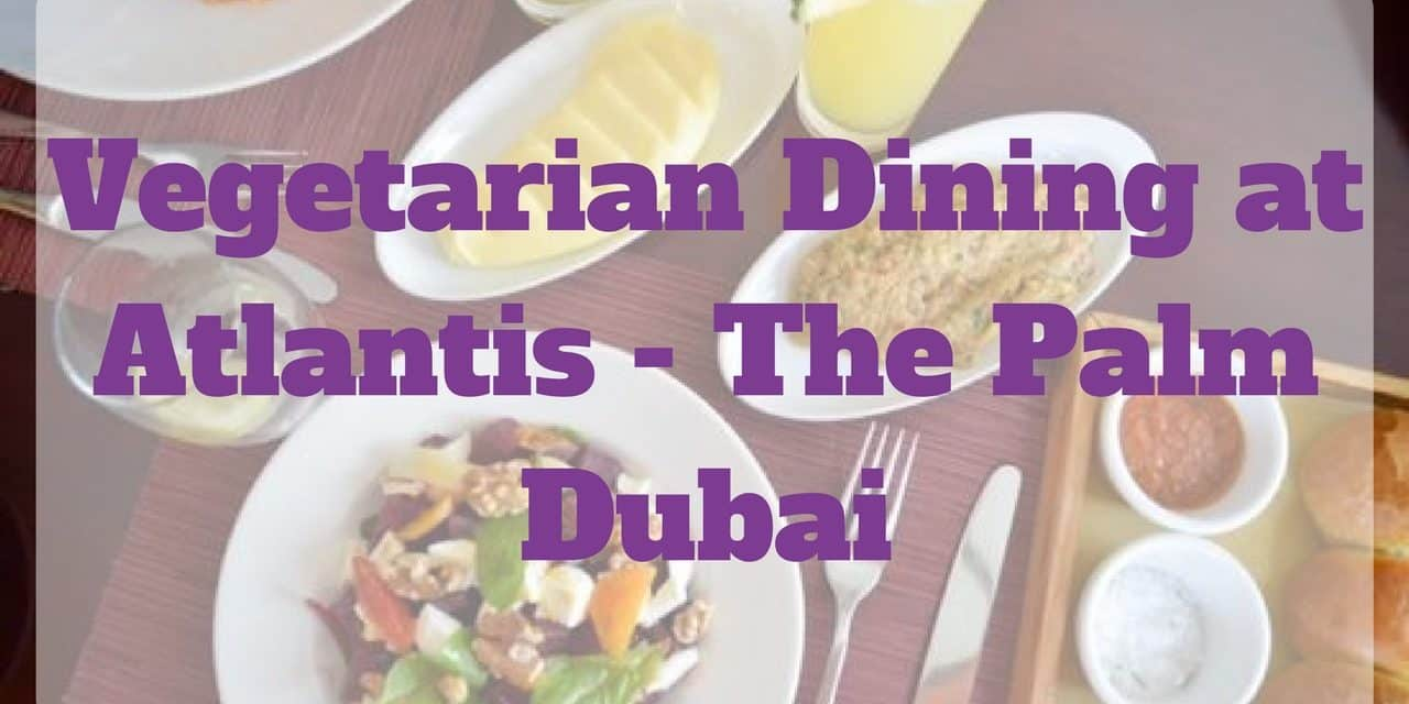 Vegetarian Dining at Atlantis – The Palm Dubai