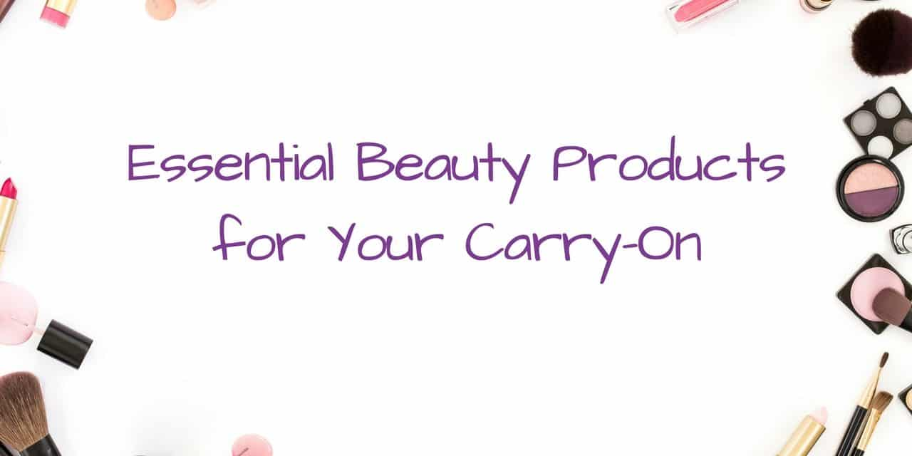 Essential Beauty Products for the Carry-On Luggage