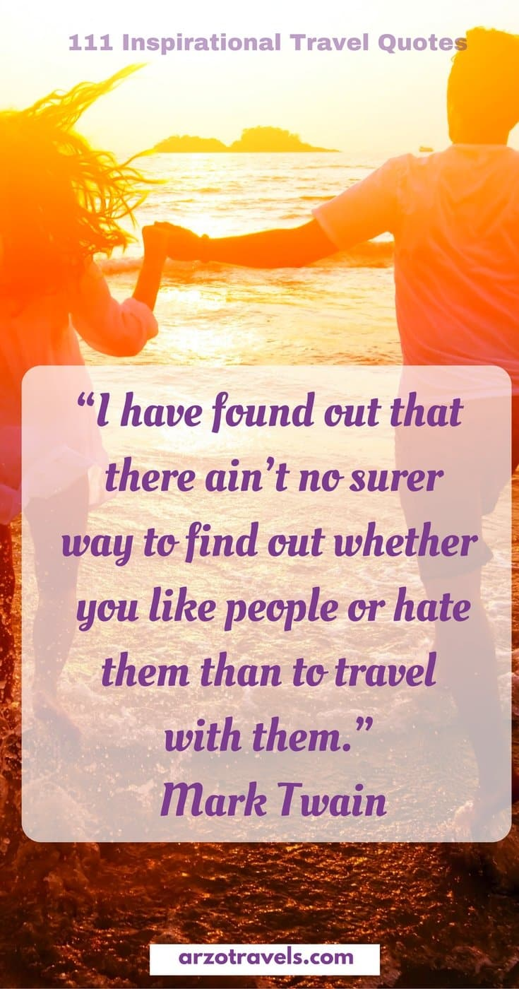 "Travel Quote ""I have found out that there ain't no surer way to find out whether you like people or hate them than to travel with them.""- Mark Twain"