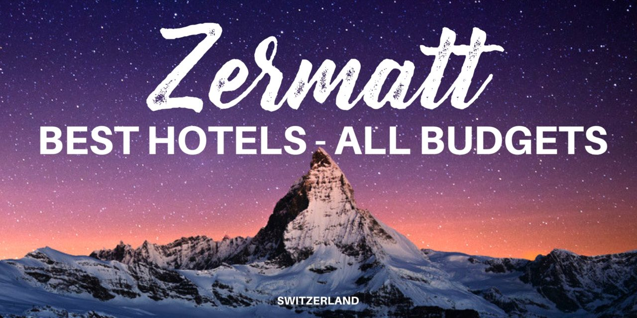 Where to Stay in Zermatt, Switzerland – The Best Places to Stay for All Budgets